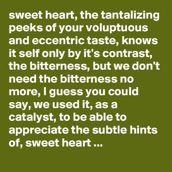 sweet heart, the tantalizing peeks of your voluptuous and eccentric taste, knows it self only by it's contrast, the bitterness, but we don't need the bitterness no more, I guess you could say, we used it, as a catalyst, to be able to appreciate the subtle hints of, sweet heart ...