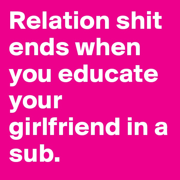 Relation shit ends when you educate your girlfriend in a sub.
