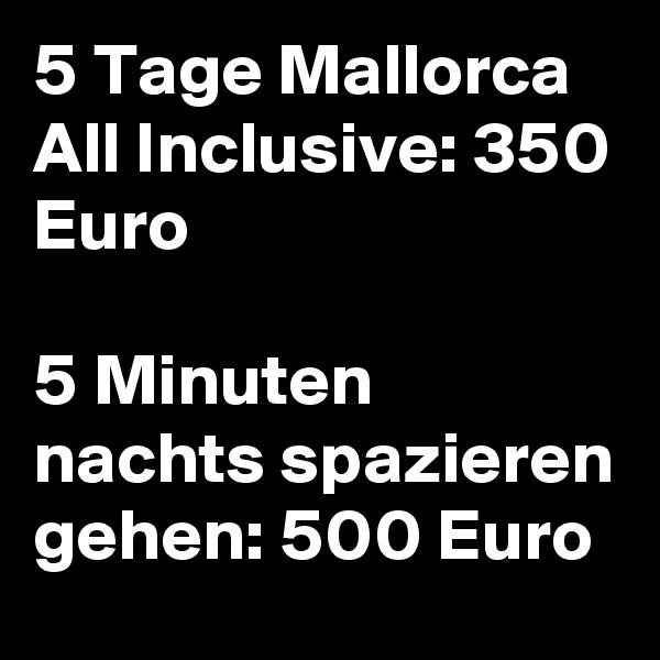5 Tage Mallorca All Inclusive: 350 Euro  5 Minuten nachts spazieren gehen: 500 Euro