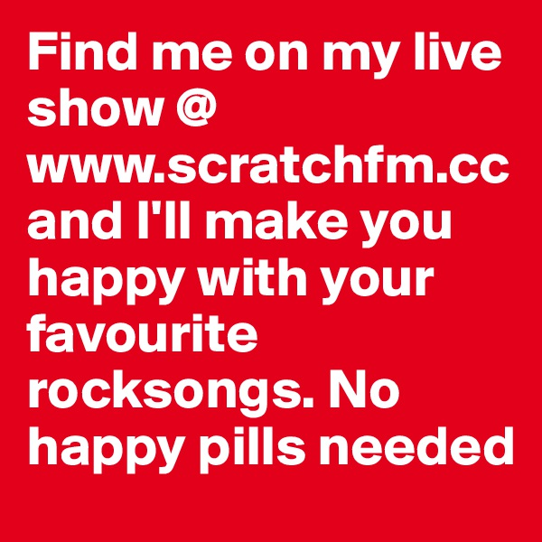 Find me on my live show @ www.scratchfm.cc  and I'll make you happy with your favourite rocksongs. No happy pills needed