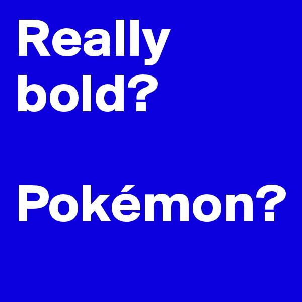 Really bold?  Pokémon?