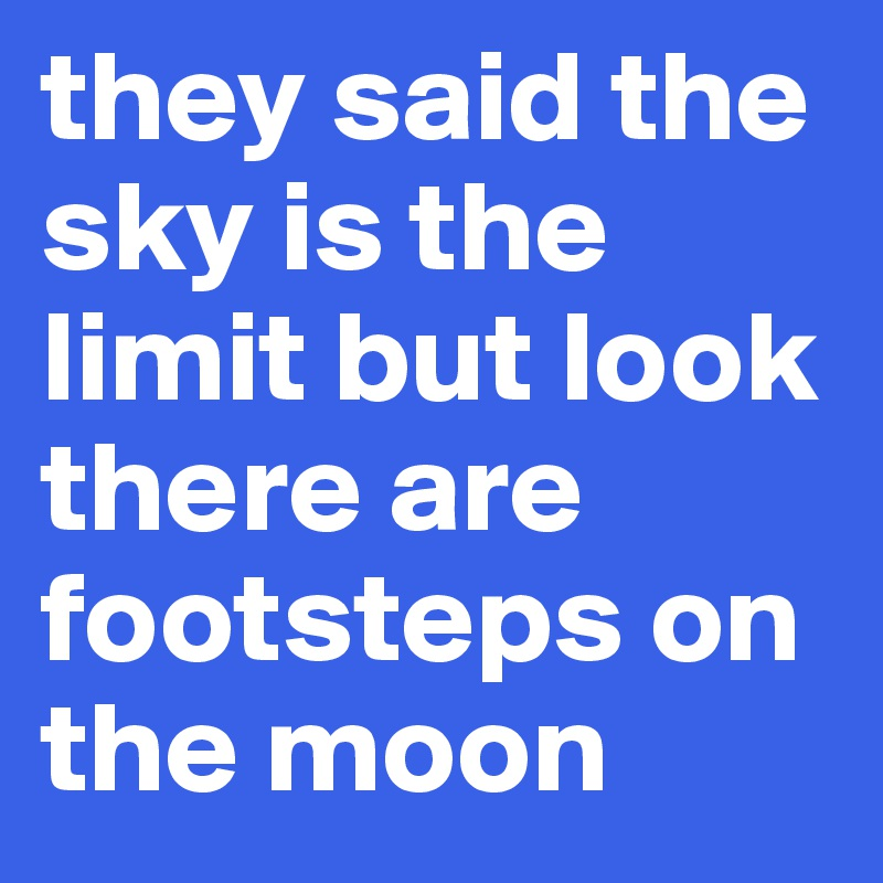 they said the sky is the limit but look there are footsteps on the moon