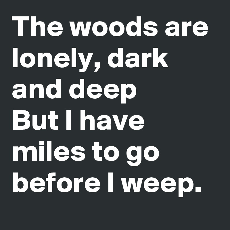 The woods are lonely, dark and deep But I have miles to go before I weep.