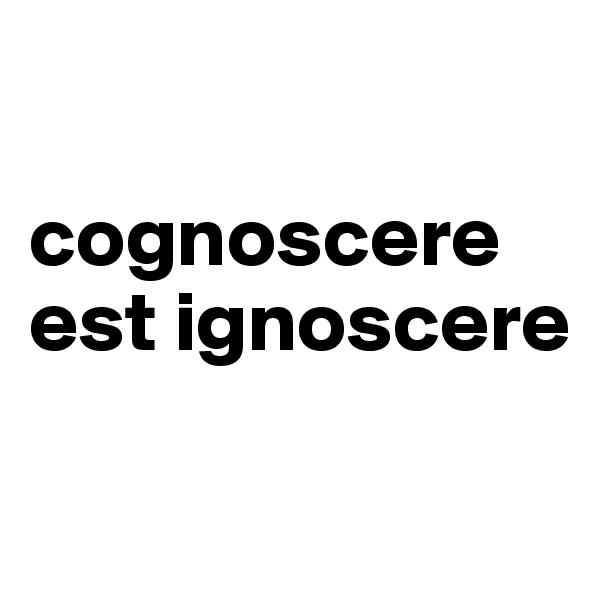 cognoscere est ignoscere