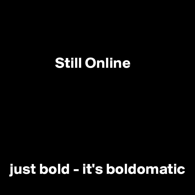 Still Online       just bold - it's boldomatic