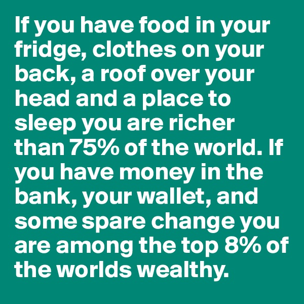 If you have food in your fridge, clothes on your back, a roof over your head and a place to sleep you are richer than 75% of the world. If you have money in the bank, your wallet, and some spare change you are among the top 8% of the worlds wealthy.