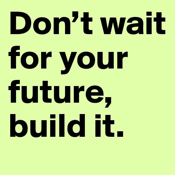 Don't wait for your future, build it.