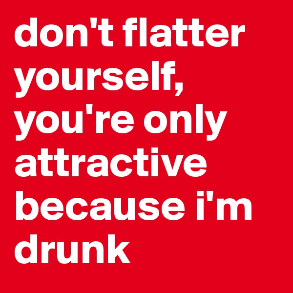 don't flatter yourself, you're only attractive because i'm drunk