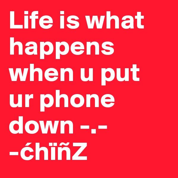 Life is what happens when u put ur phone down -.- -chïñZ