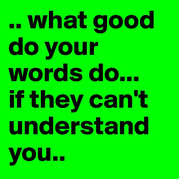 .. what good do your words do... if they can't understand you..