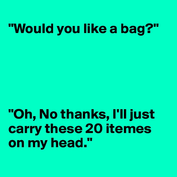 """""""Would you like a bag?""""      """"Oh, No thanks, I'll just carry these 20 itemes on my head."""""""