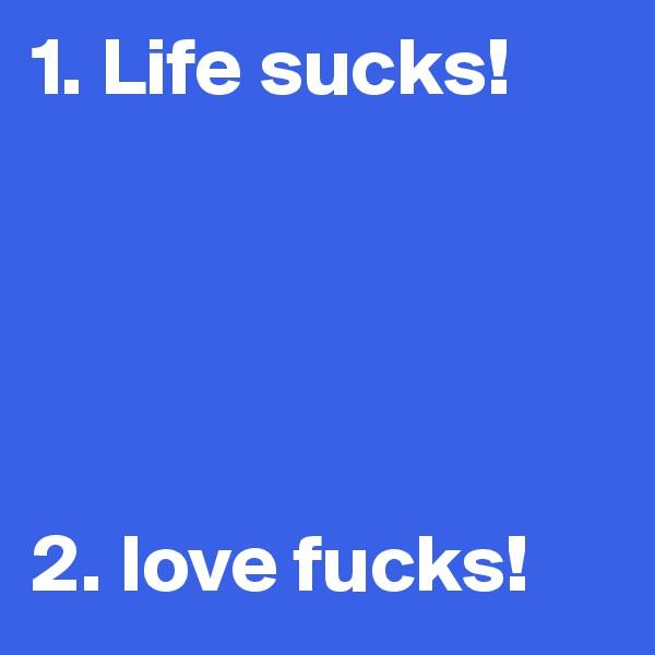 1. Life sucks!      2. love fucks!