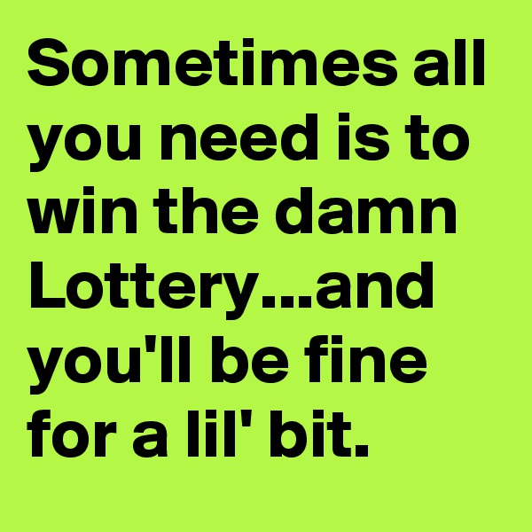 Sometimes all you need is to win the damn Lottery...and you'll be fine for a lil' bit.