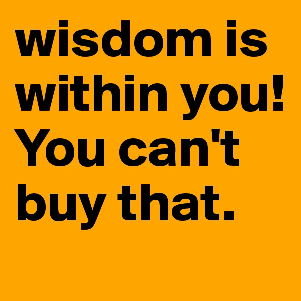 wisdom is within you! You can't buy that.