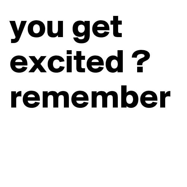 you get excited ? remember