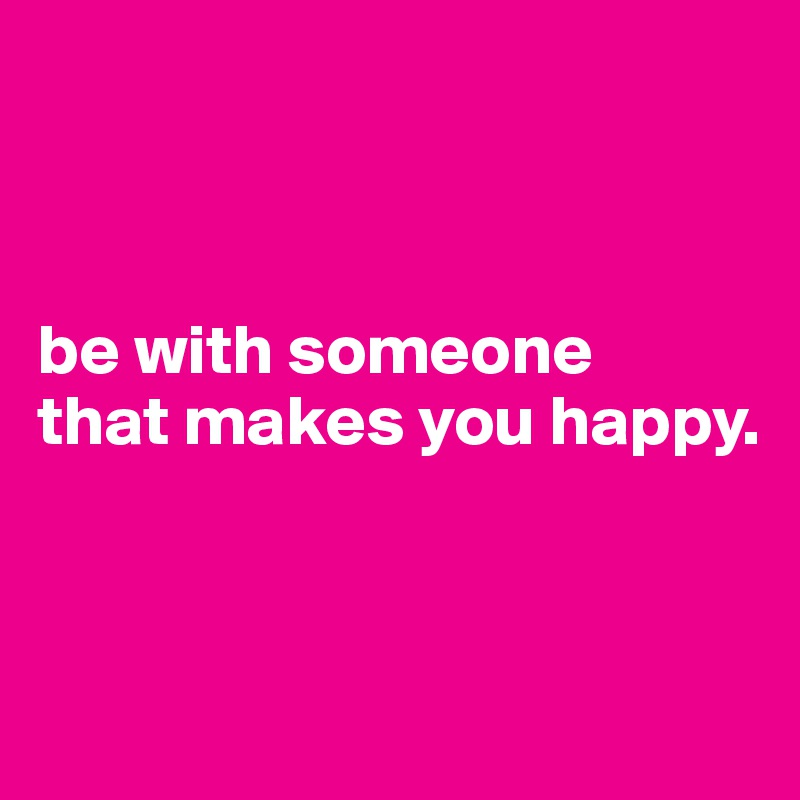 be with someone that makes you happy.