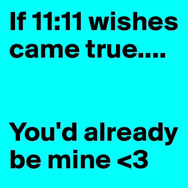 If 11:11 wishes came true....   You'd already be mine <3