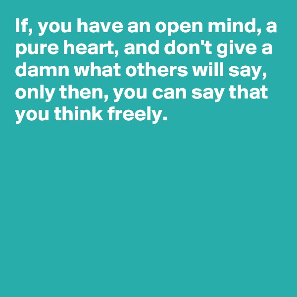 If, you have an open mind, a pure heart, and don't give a damn what others will say, only then, you can say that you think freely.
