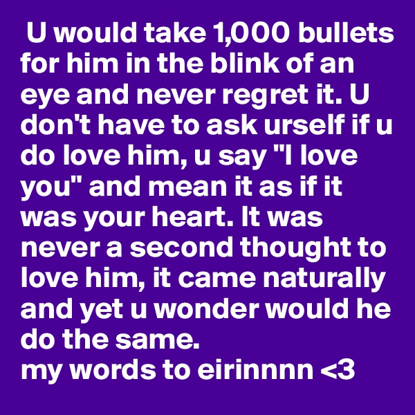 """U would take 1,000 bullets for him in the blink of an eye and never regret it. U don't have to ask urself if u do love him, u say """"I love you"""" and mean it as if it was your heart. It was never a second thought to love him, it came naturally and yet u wonder would he do the same. my words to eirinnnn <3"""