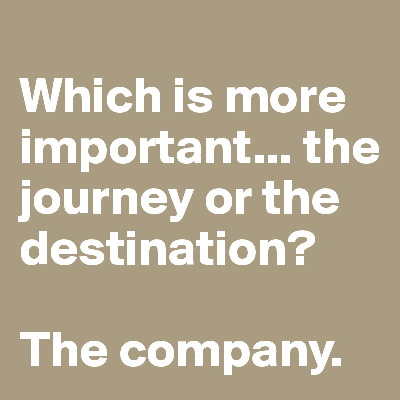 Which is more important... the journey or the destination?   The company.