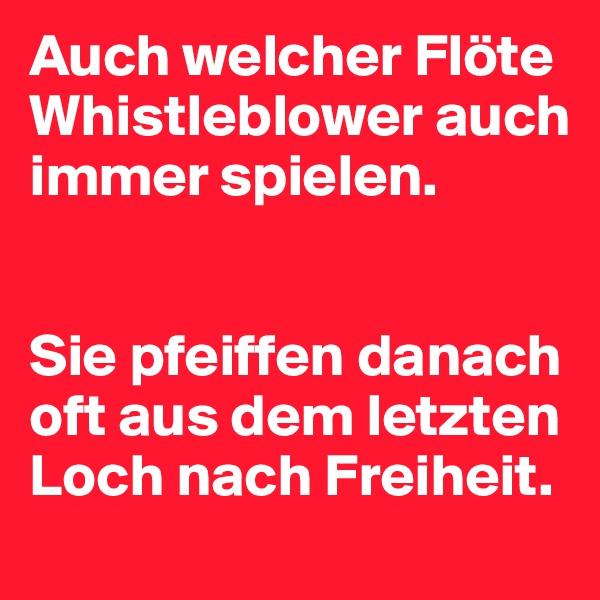 Auch welcher Flöte Whistleblower auch immer spielen.   Sie pfeiffen danach oft aus dem letzten Loch nach Freiheit.