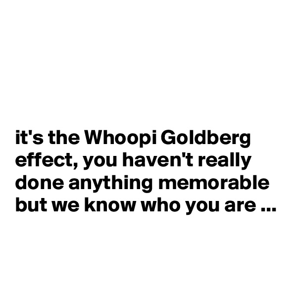 it's the Whoopi Goldberg effect, you haven't really done anything memorable but we know who you are ...