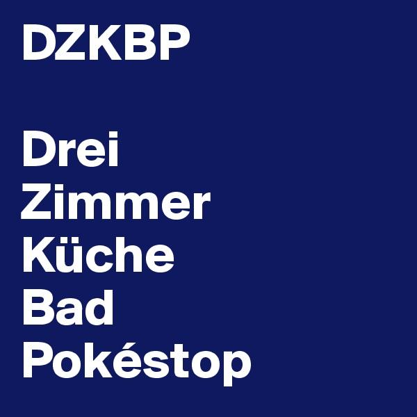 DZKBP  Drei Zimmer Küche Bad Pokéstop