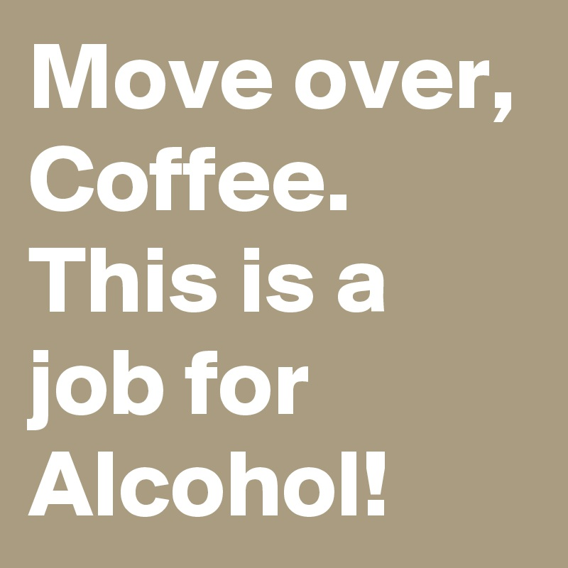 Move Over Coffee This Is A Job For Alcohol