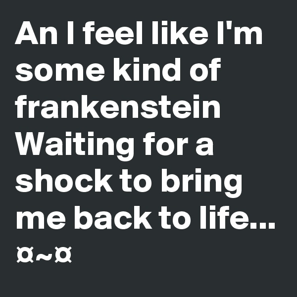 An I feel like I'm some kind of frankenstein Waiting for a shock to bring me back to life... ¤~¤
