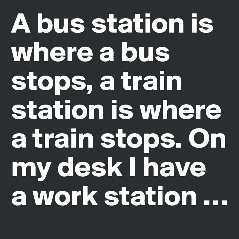 A bus station is where a bus stops, a train station is where a train stops. On my desk I have a work station …