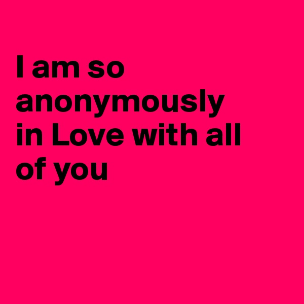 I am so anonymously in Love with all of you