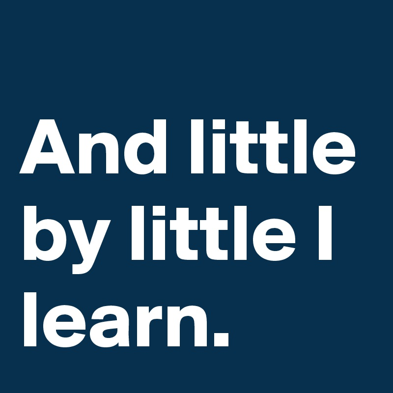 And little by little I learn.