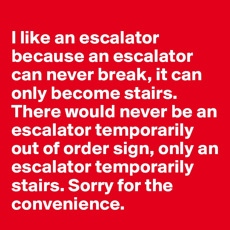 I like an escalator because an escalator can never break, it can only become stairs. There would never be an escalator temporarily out of order sign, only an escalator temporarily stairs. Sorry for the convenience.