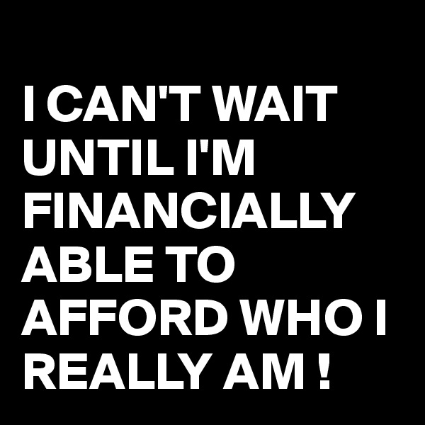 I CAN'T WAIT UNTIL I'M FINANCIALLY ABLE TO AFFORD WHO I REALLY AM !