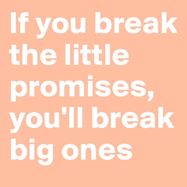 If you break the little promises, you'll break  big ones