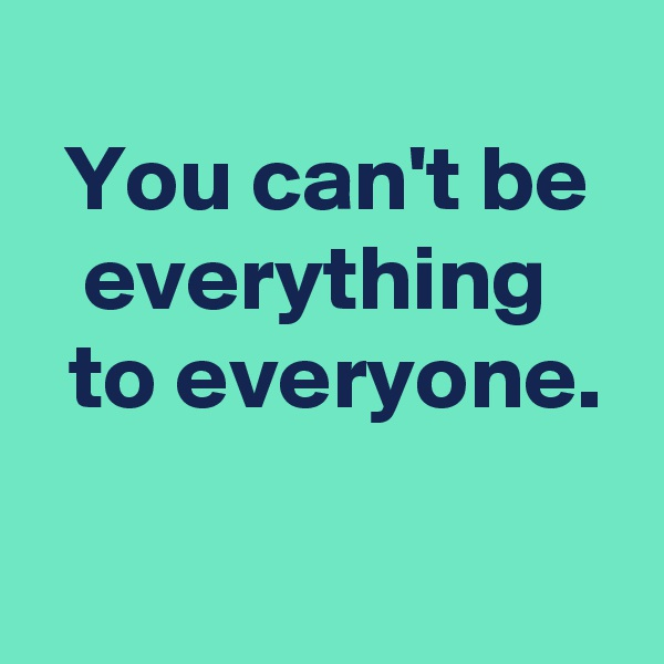 You can't be everything   to everyone.