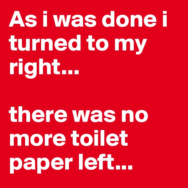 As i was done i turned to my right...  there was no more toilet paper left...