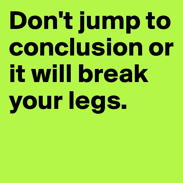 Don't jump to conclusion or it will break your legs.