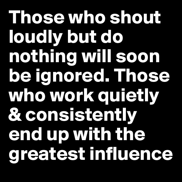 Those who shout loudly but do nothing will soon be ignored. Those who work quietly & consistently end up with the greatest influence