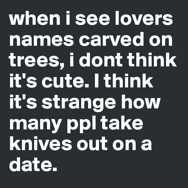 when i see lovers names carved on trees, i dont think it's cute. I think it's strange how many ppl take knives out on a date.