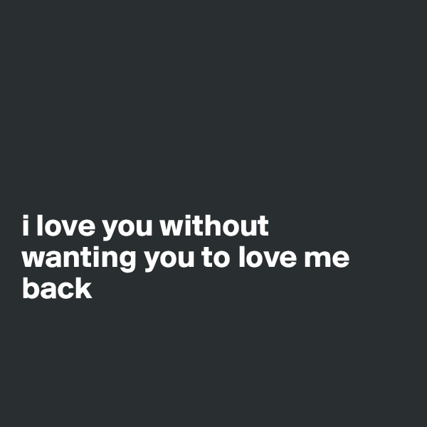 i love you without  wanting you to love me back