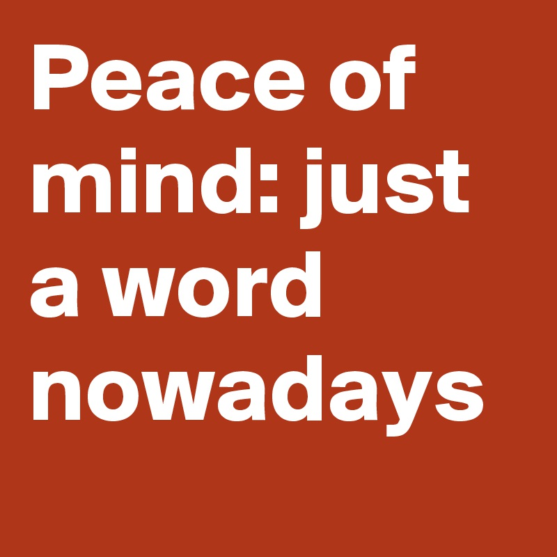 Peace of mind: just a word nowadays