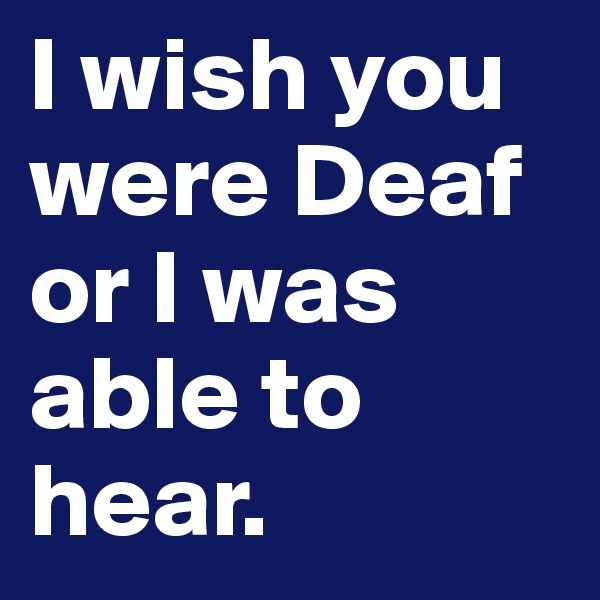 I wish you were Deaf or I was able to hear.