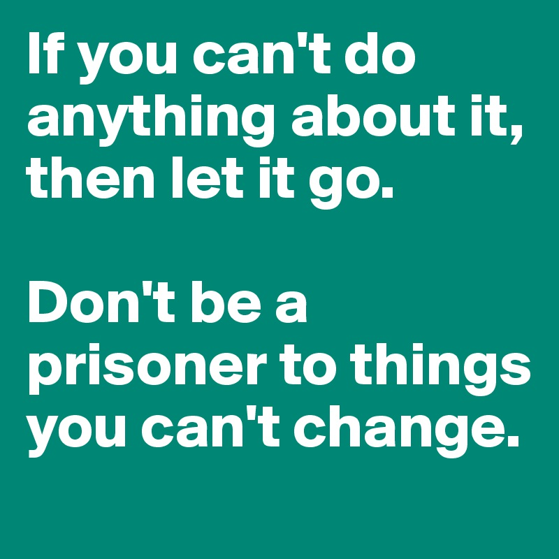If you can't do anything about it,  then let it go.   Don't be a prisoner to things you can't change.