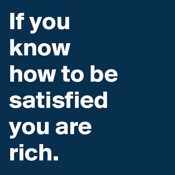 If you know how to be satisfied you are rich.