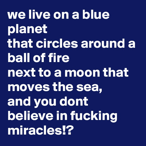 we live on a blue planet that circles around a ball of fire next to a moon that moves the sea, and you dont believe in fucking miracles!?