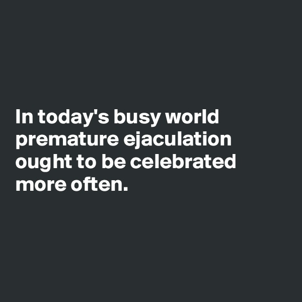In today's busy world premature ejaculation ought to be celebrated more often.