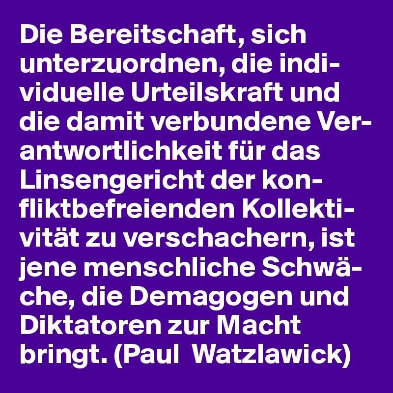 Die Bereitschaft, sich unterzuordnen, die indi-viduelle Urteilskraft und die damit verbundene Ver-antwortlichkeit für das Linsengericht der kon-fliktbefreienden Kollekti-vität zu verschachern, ist jene menschliche Schwä-che, die Demagogen und Diktatoren zur Macht bringt. (Paul  Watzlawick)