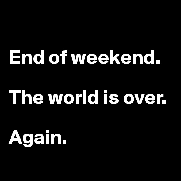 End of weekend.   The world is over.   Again.