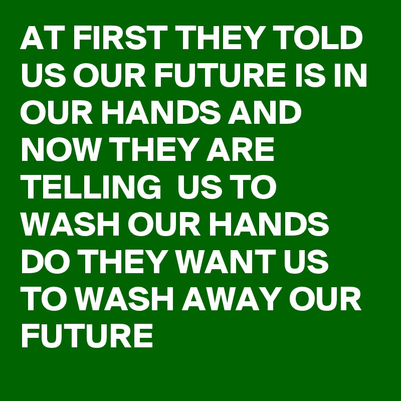 AT FIRST THEY TOLD US OUR FUTURE IS IN OUR HANDS AND NOW THEY ARE TELLING  US TO WASH OUR HANDS DO THEY WANT US TO WASH AWAY OUR FUTURE